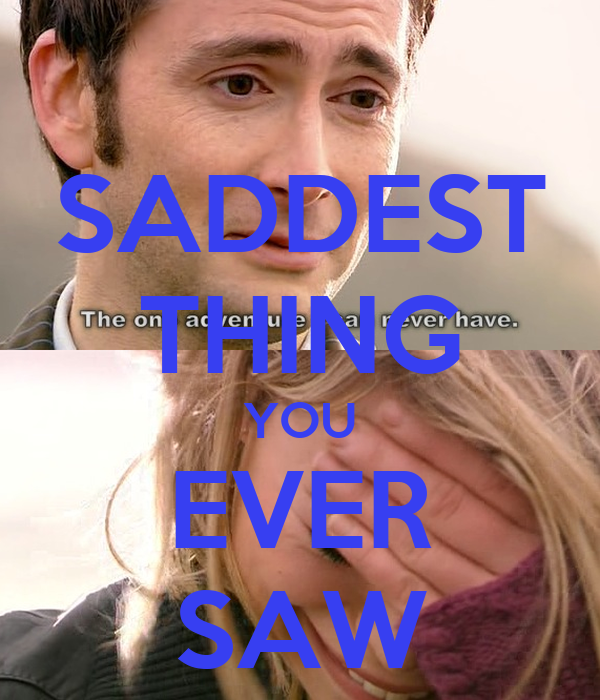 SADDEST THING YOU EVER SAW