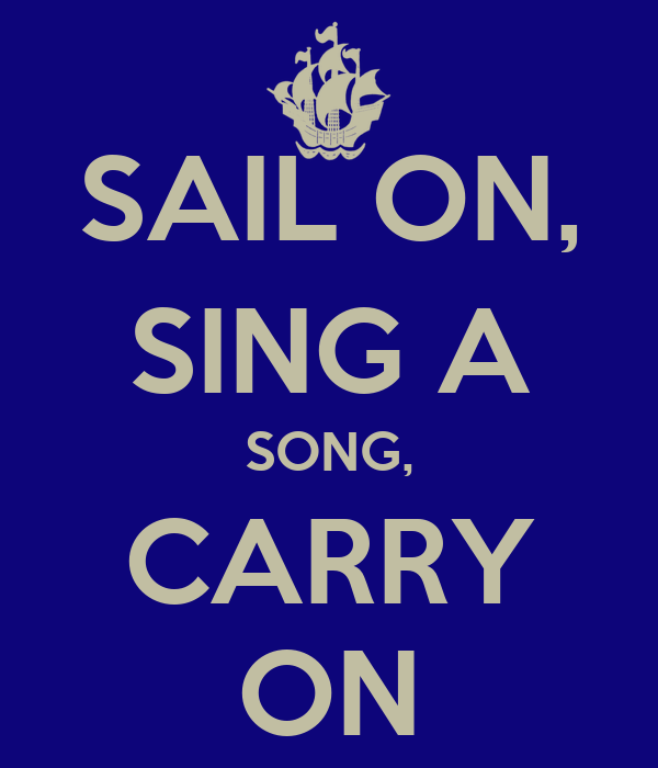 SAIL ON, SING A SONG, CARRY ON