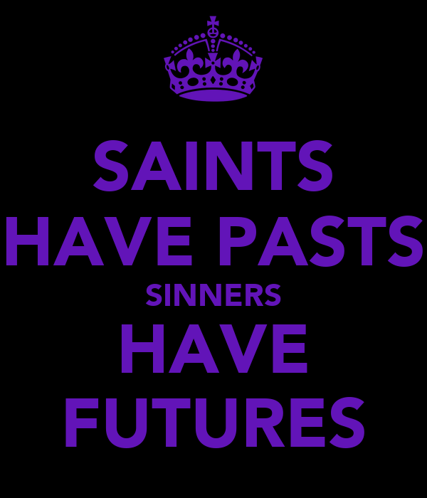 SAINTS HAVE PASTS SINNERS HAVE FUTURES