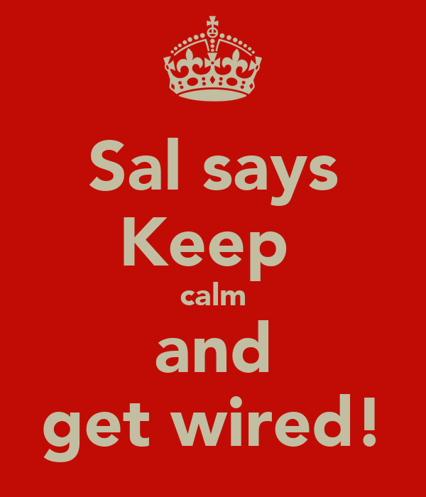 Sal says Keep  calm and get wired!