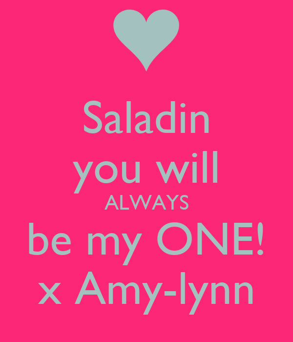 Saladin you will ALWAYS be my ONE! x Amy-lynn