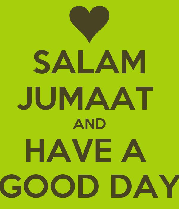 SALAM JUMAAT  AND HAVE A  GOOD DAY