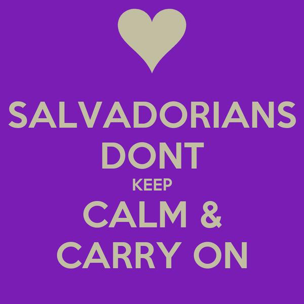 SALVADORIANS DONT KEEP CALM & CARRY ON