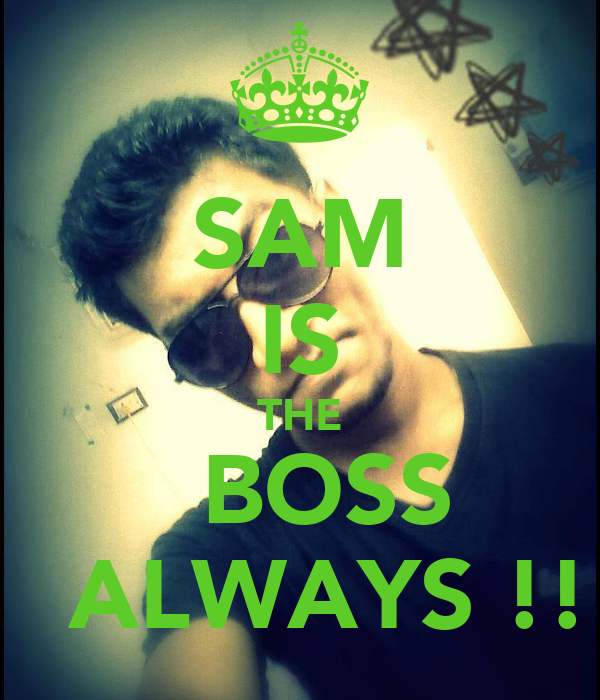 SAM IS THE   BOSS   ALWAYS !!