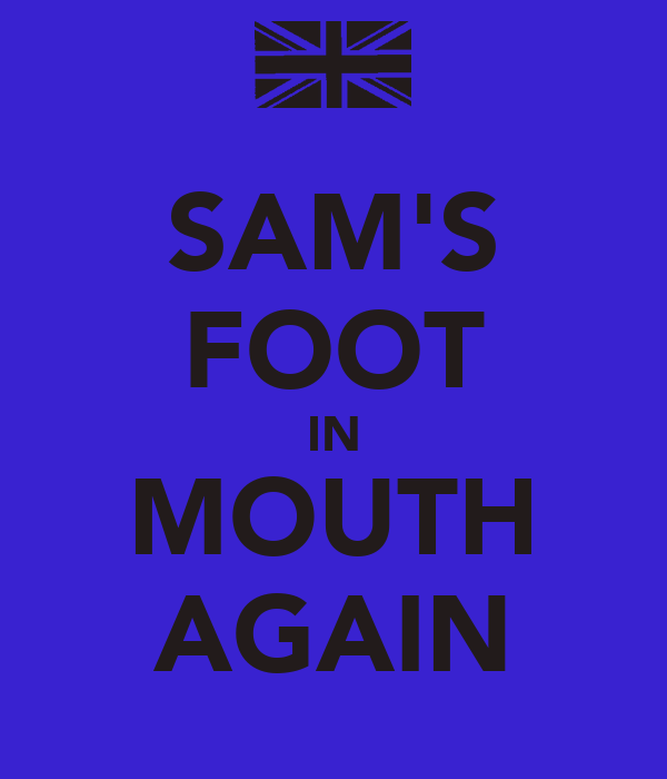 SAM'S FOOT IN MOUTH AGAIN