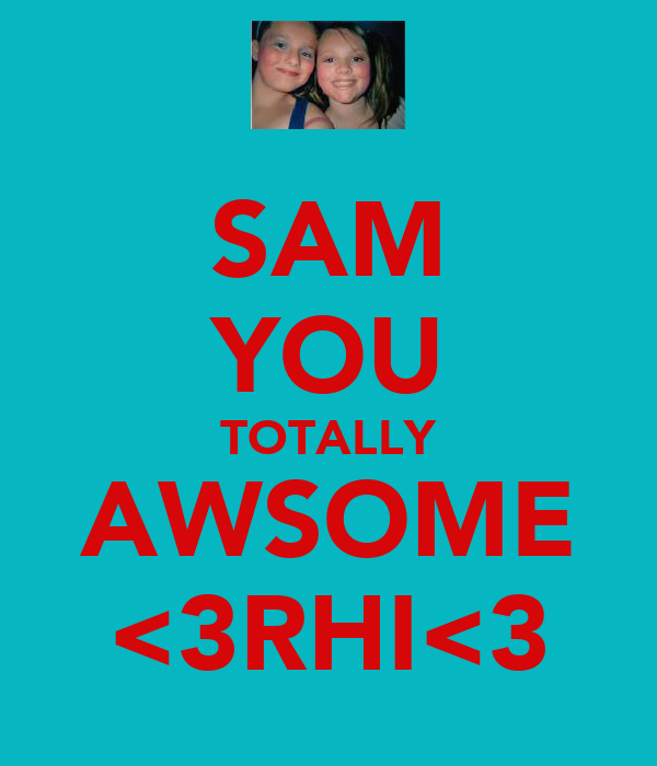SAM YOU TOTALLY AWSOME <3RHI<3