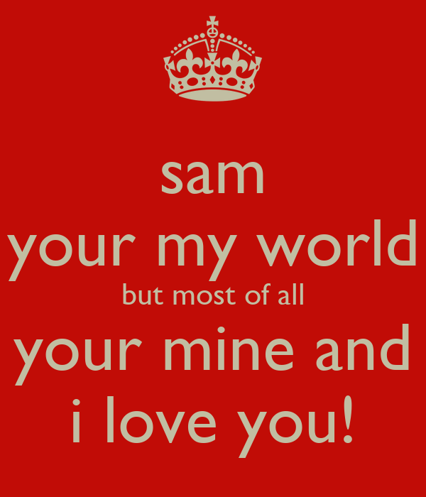 sam your my world but most of all your mine and i love you!