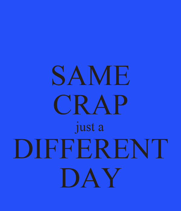 SAME CRAP just a DIFFERENT DAY