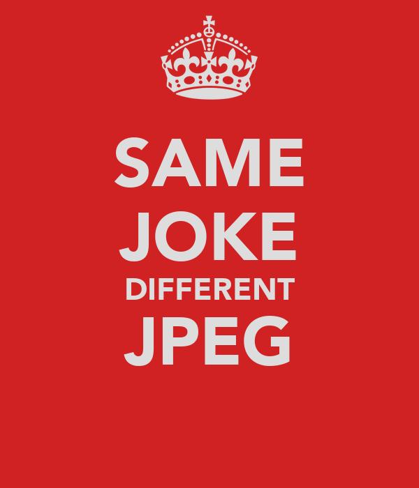 SAME JOKE DIFFERENT JPEG