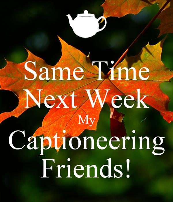 Same Time Next Week My Captioneering Friends!