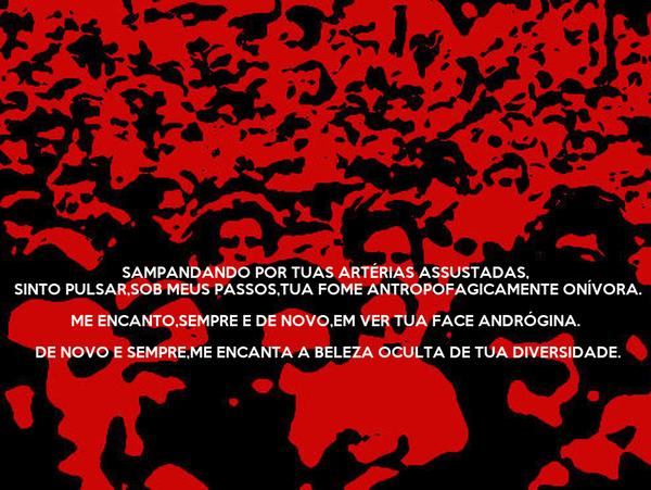 SAMPANDANDO POR TUAS ARTÉRIAS ASSUSTADAS,  SINTO PULSAR,SOB MEUS PASSOS,TUA FOME ANTROPOFAGICAMENTE ONÍVORA. ME ENCANTO,SEMPRE E DE NOVO,EM VER TUA FACE ANDRÓGINA.  DE NOVO E SEMPRE,ME ENCANTA A BELEZA OCULTA DE TUA DIVERSIDADE.