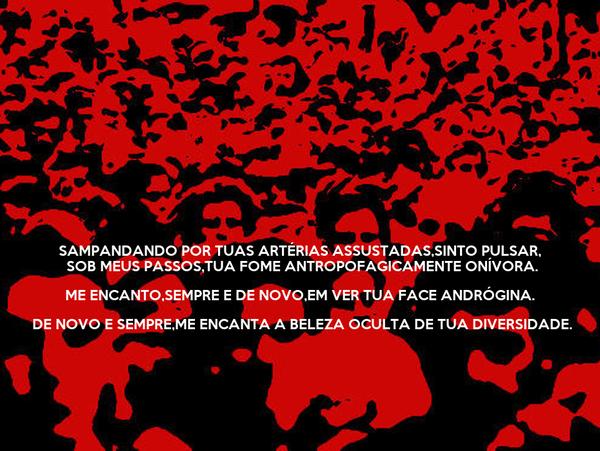SAMPANDANDO POR TUAS ARTÉRIAS ASSUSTADAS,SINTO PULSAR,  SOB MEUS PASSOS,TUA FOME ANTROPOFAGICAMENTE ONÍVORA. ME ENCANTO,SEMPRE E DE NOVO,EM VER TUA FACE ANDRÓGINA.  DE NOVO E SEMPRE,ME ENCANTA A BELEZA OCULTA DE TUA DIVERSIDADE.