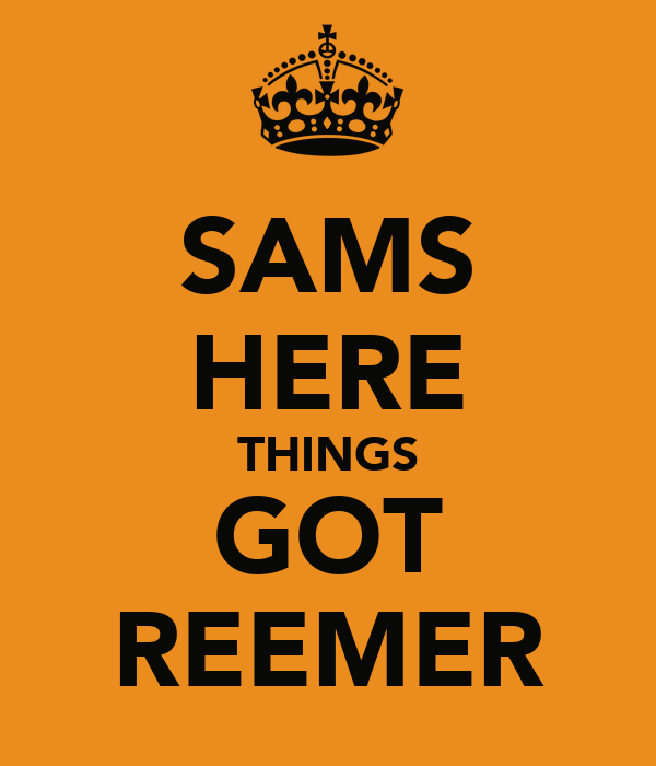 SAMS HERE THINGS GOT REEMER