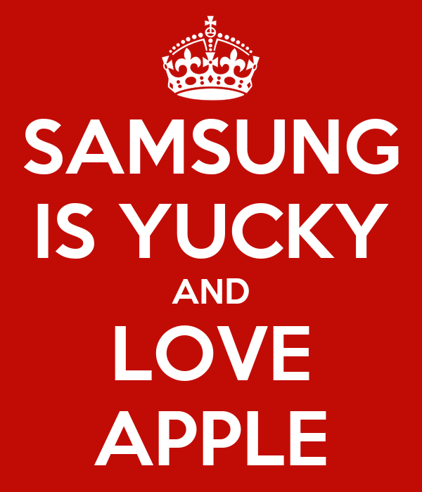 SAMSUNG IS YUCKY AND LOVE APPLE