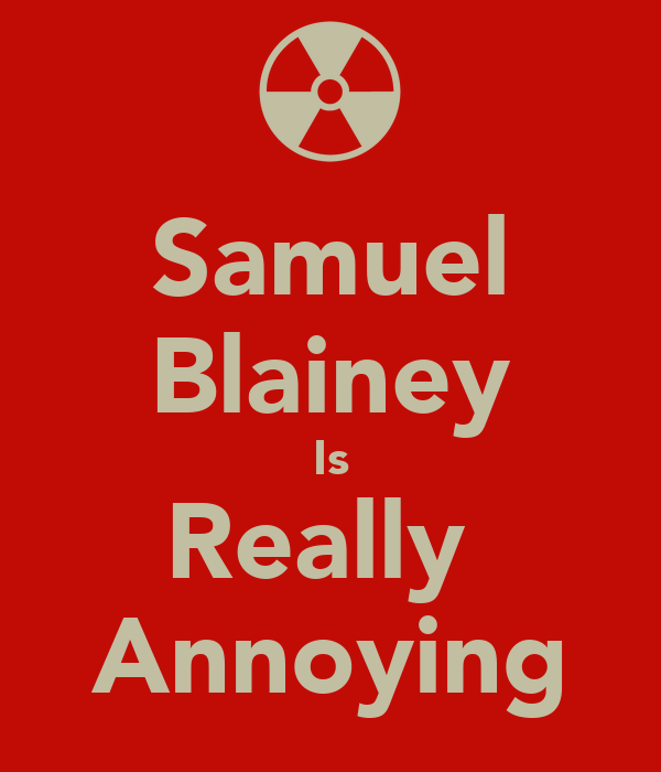 Samuel Blainey Is Really  Annoying