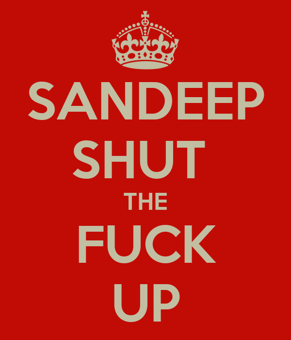 SANDEEP SHUT  THE FUCK UP