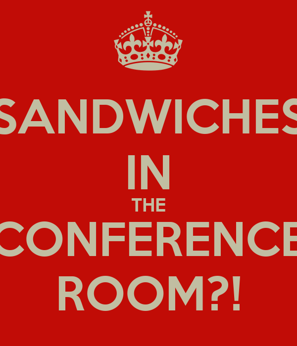 SANDWICHES IN THE CONFERENCE ROOM?!