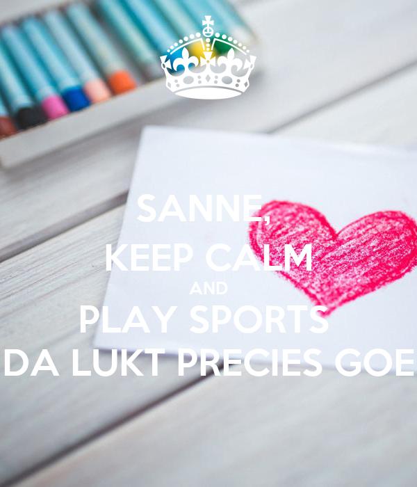 SANNE,  KEEP CALM AND PLAY SPORTS  DA LUKT PRECIES GOE