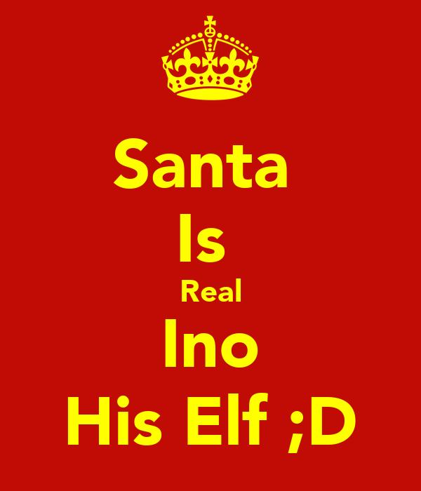 Santa  Is  Real Ino His Elf ;D
