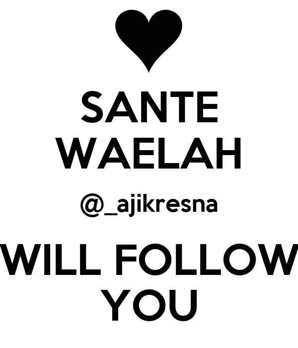 SANTE WAELAH @_ajikresna WILL FOLLOW YOU