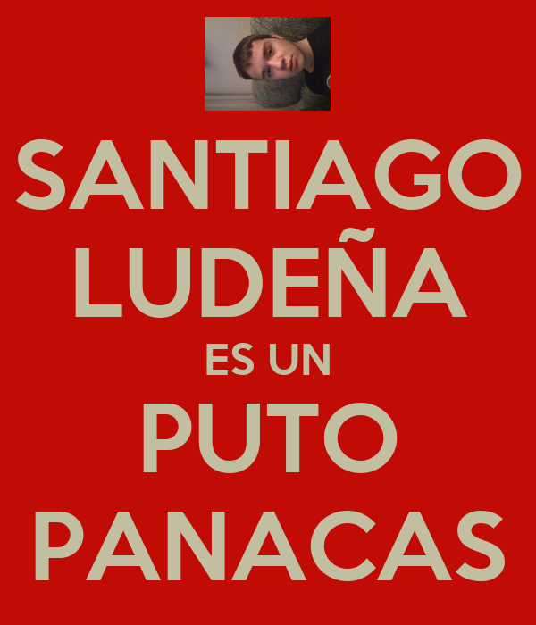 SANTIAGO LUDEÑA ES UN PUTO PANACAS