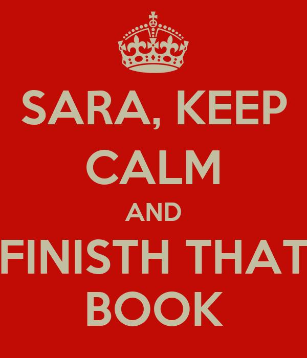 SARA, KEEP CALM AND FINISTH THAT BOOK