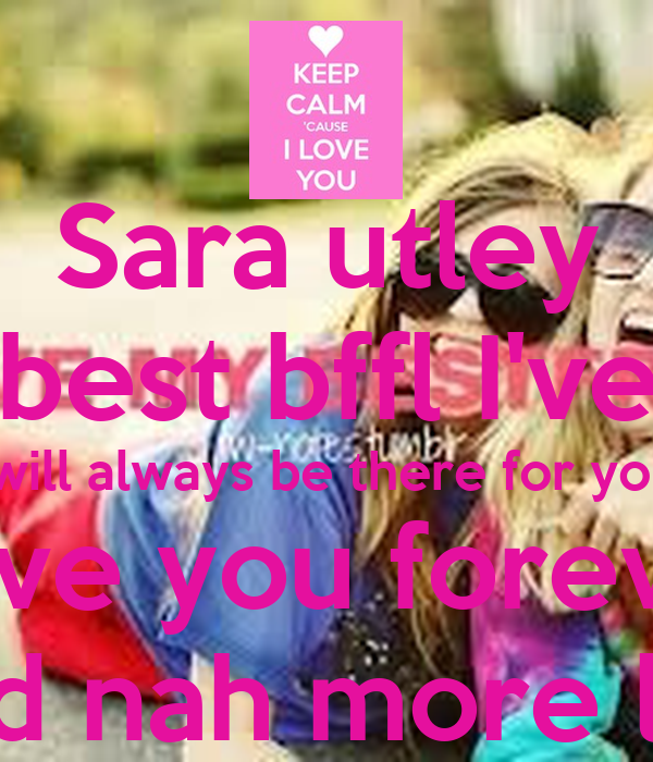 Sara utley Your the best bffl I've ever had I will always be there for you  Love you forever S+S bffluwd nah more like sisters
