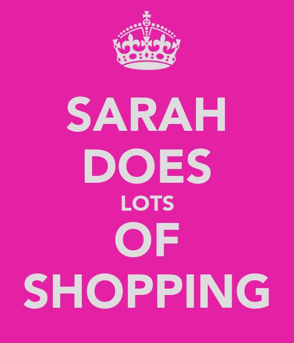 SARAH DOES LOTS OF SHOPPING