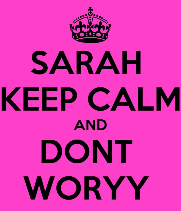SARAH  KEEP CALM AND DONT  WORYY