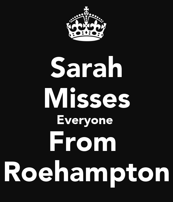Sarah Misses Everyone  From  Roehampton