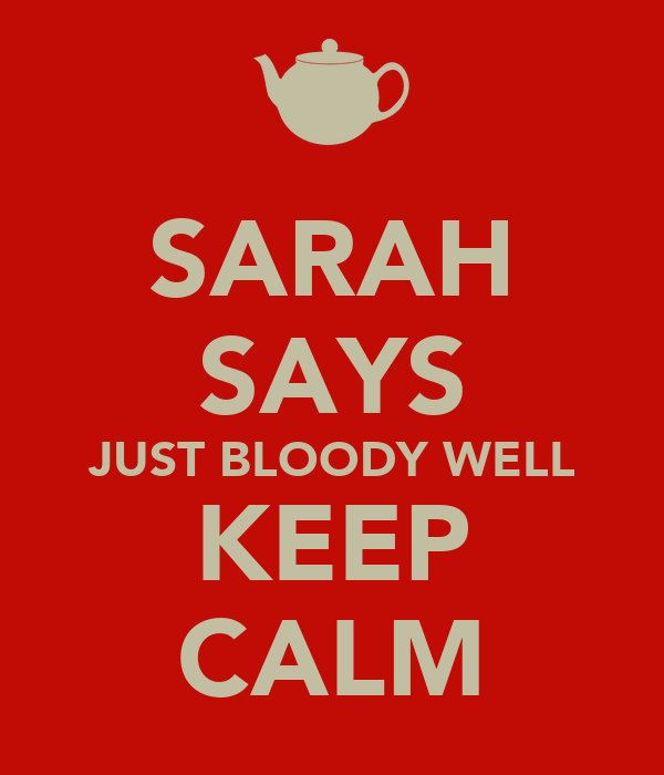 SARAH SAYS JUST BLOODY WELL KEEP CALM