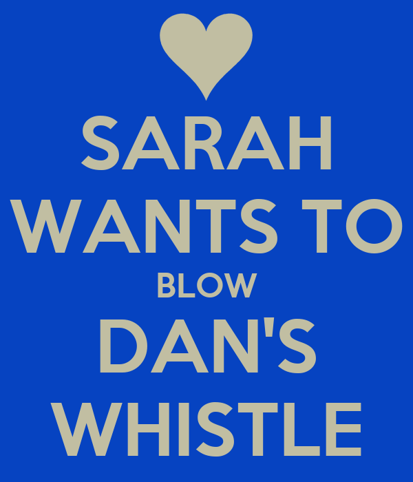 SARAH WANTS TO BLOW DAN'S WHISTLE