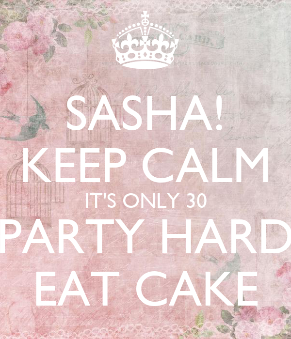 SASHA! KEEP CALM IT'S ONLY 30 PARTY HARD EAT CAKE