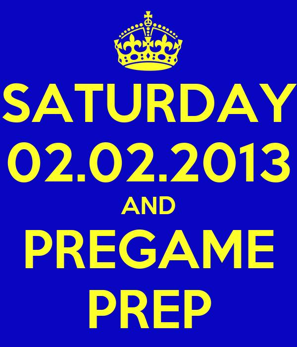 SATURDAY 02.02.2013 AND PREGAME PREP