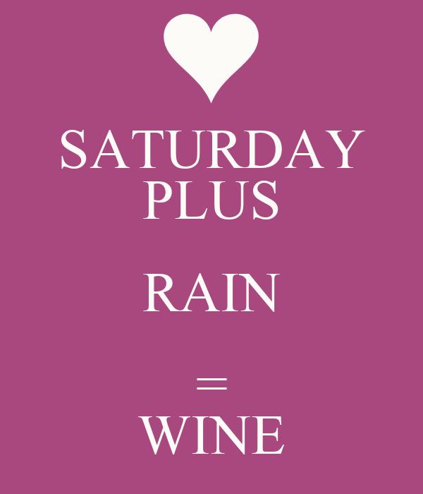 SATURDAY PLUS RAIN = WINE