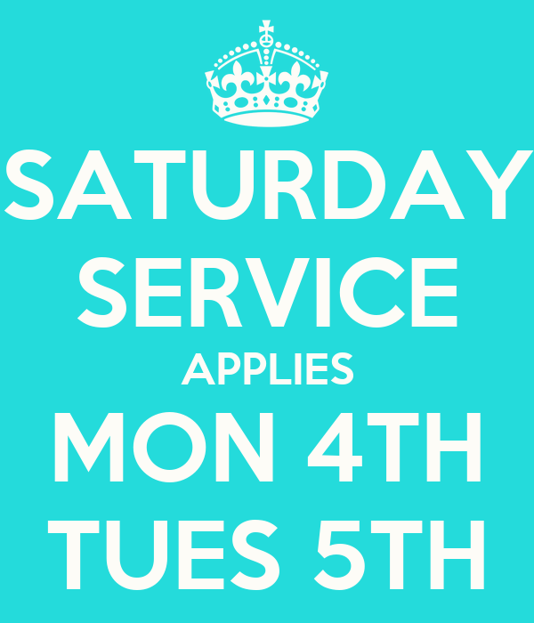 SATURDAY SERVICE APPLIES MON 4TH TUES 5TH