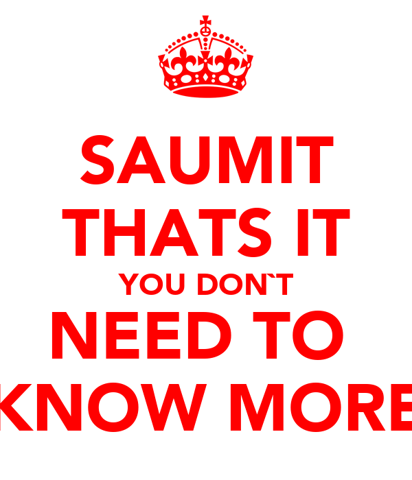 SAUMIT THATS IT YOU DON`T NEED TO  KNOW MORE