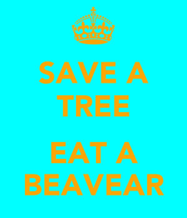 SAVE A TREE  EAT A BEAVEAR