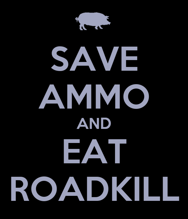 SAVE AMMO AND EAT ROADKILL