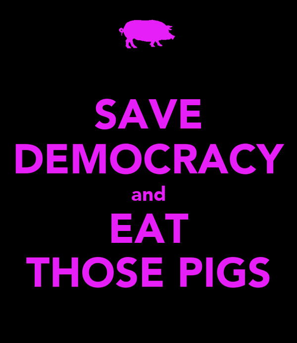 SAVE DEMOCRACY and EAT THOSE PIGS