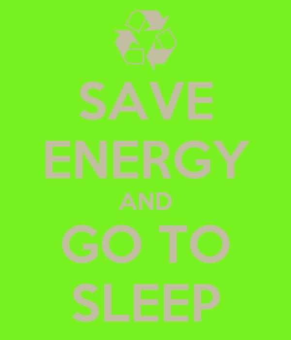 SAVE ENERGY AND GO TO SLEEP