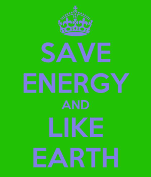 SAVE ENERGY AND LIKE EARTH