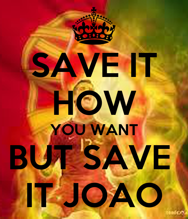 SAVE IT HOW YOU WANT BUT SAVE  IT JOAO