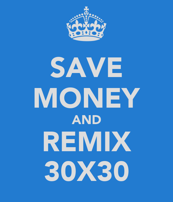 SAVE MONEY AND REMIX 30X30