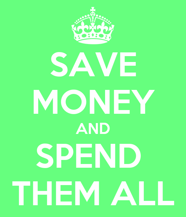 SAVE MONEY AND SPEND  THEM ALL