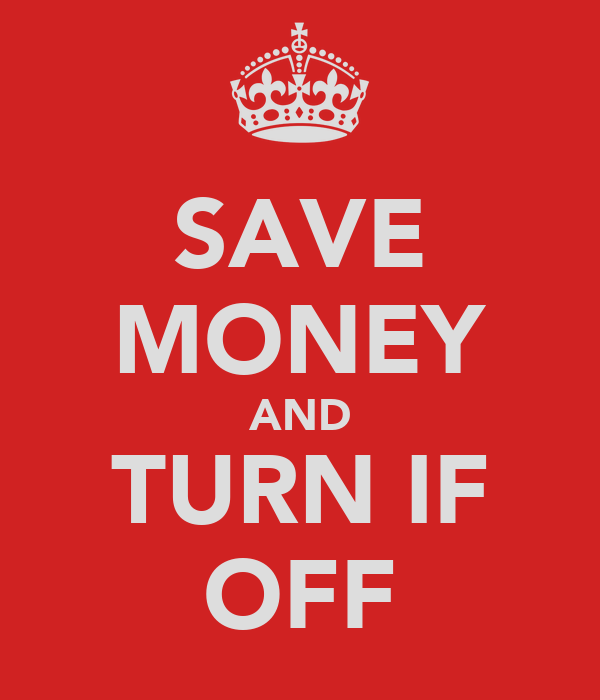 SAVE MONEY AND TURN IF OFF