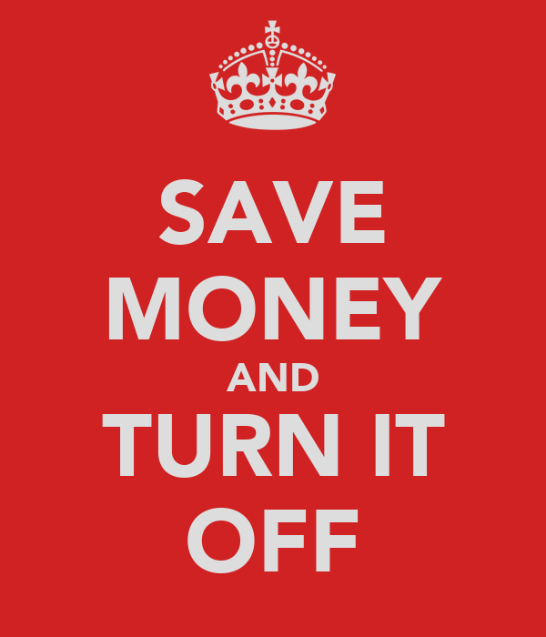 SAVE MONEY AND TURN IT OFF
