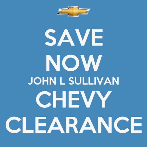 save now john l sullivan chevy clearance poster skougard keep calm. Cars Review. Best American Auto & Cars Review