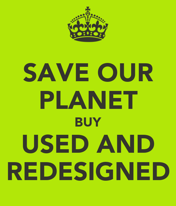 SAVE OUR PLANET BUY USED AND REDESIGNED