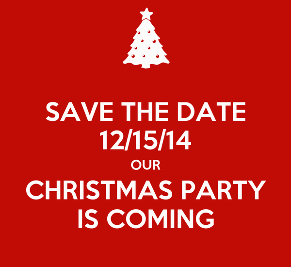 SAVE THE DATE 12/15/14 OUR CHRISTMAS PARTY IS COMING